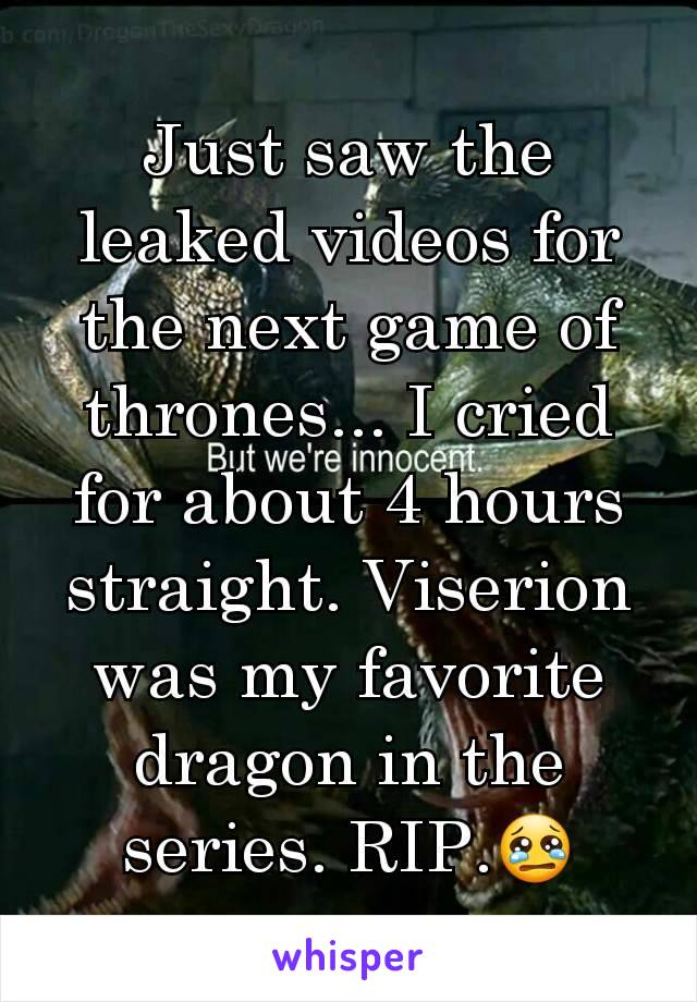 Just saw the leaked videos for the next game of thrones... I cried for about 4 hours straight. Viserion was my favorite dragon in the series. RIP.😢