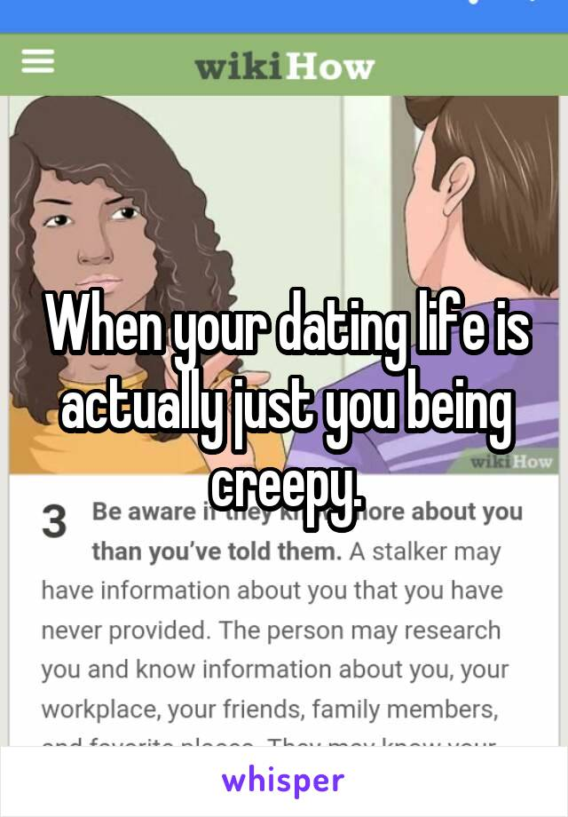 When your dating life is actually just you being creepy.