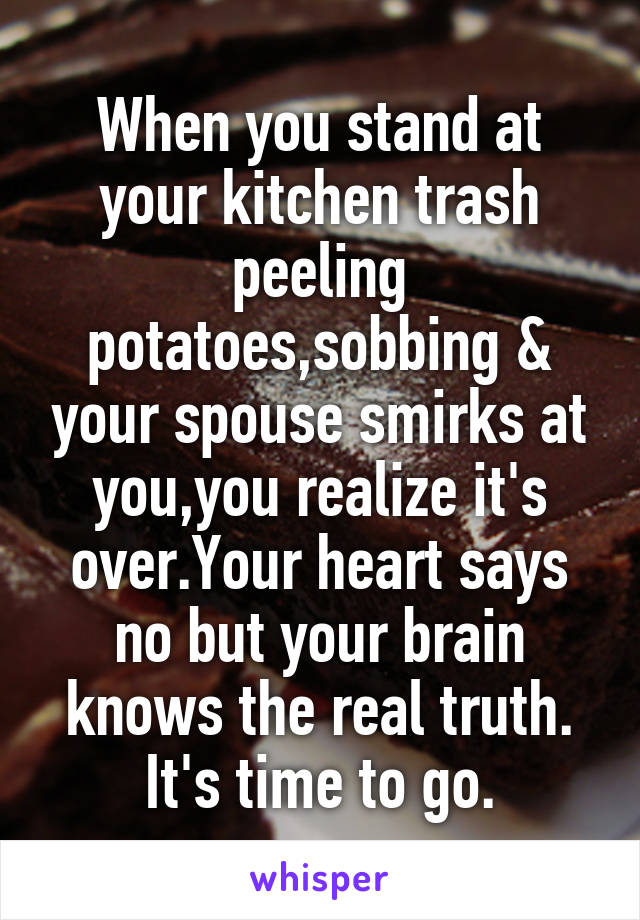 When you stand at your kitchen trash peeling potatoes,sobbing & your spouse smirks at you,you realize it's over.Your heart says no but your brain knows the real truth. It's time to go.