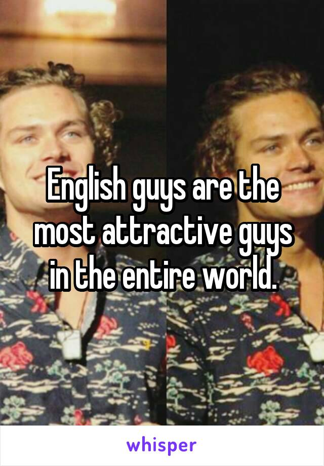 English guys are the most attractive guys in the entire world.