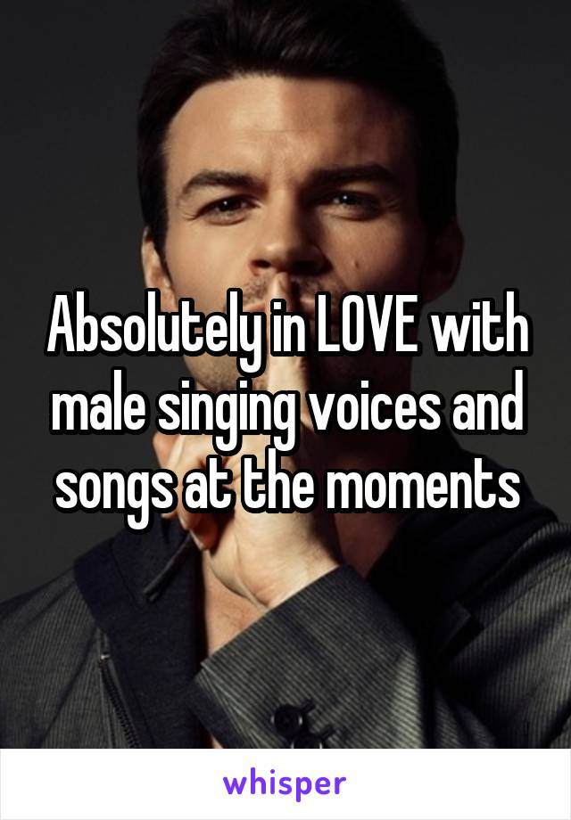 Absolutely in LOVE with male singing voices and songs at the moments