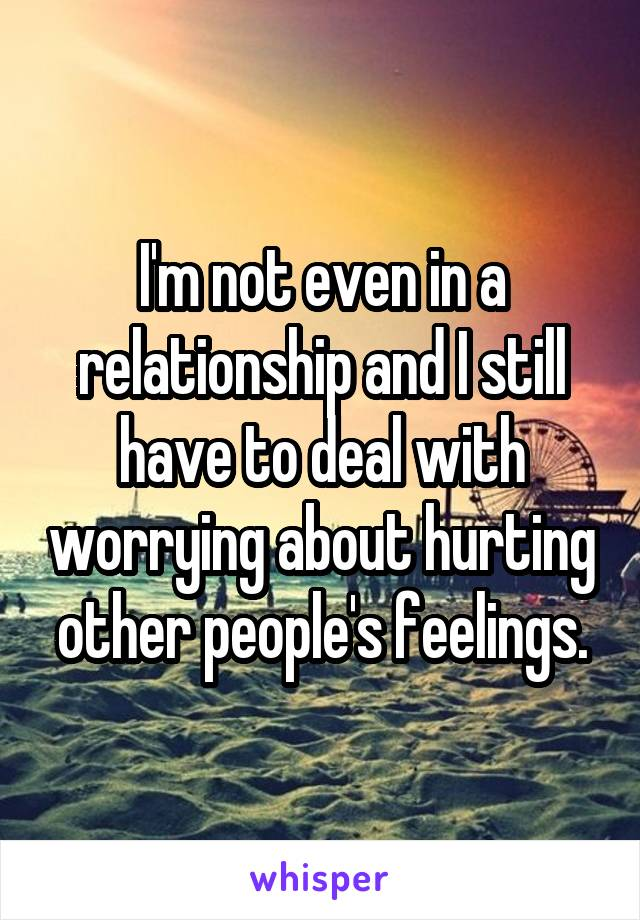 I'm not even in a relationship and I still have to deal with worrying about hurting other people's feelings.