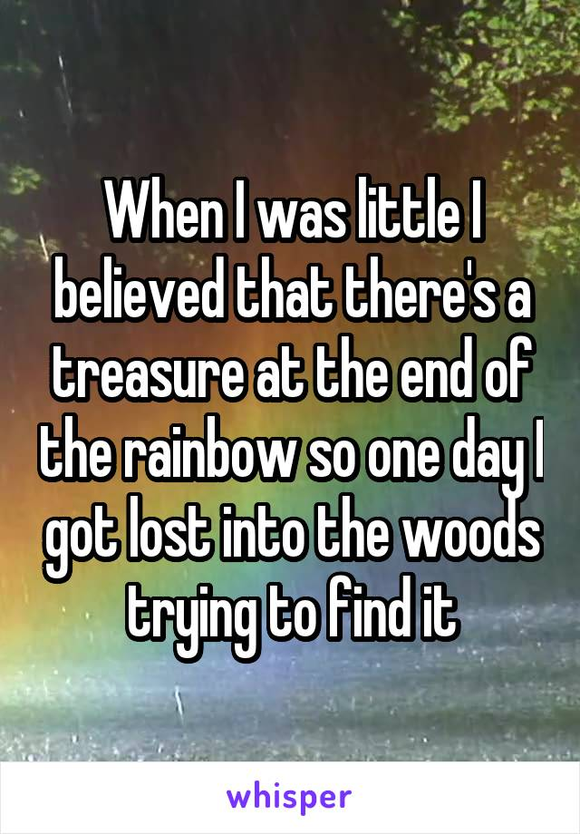 When I was little I believed that there's a treasure at the end of the rainbow so one day I got lost into the woods trying to find it