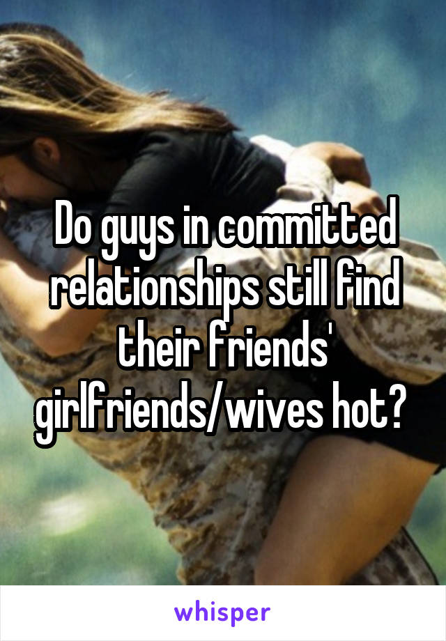 Do guys in committed relationships still find their friends' girlfriends/wives hot?