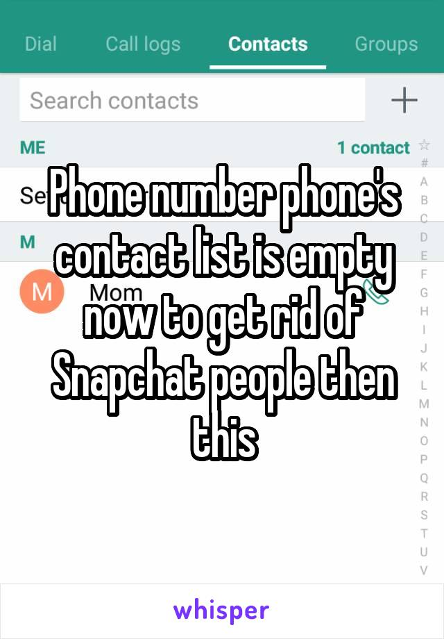 Phone number phone's contact list is empty now to get rid of Snapchat people then this