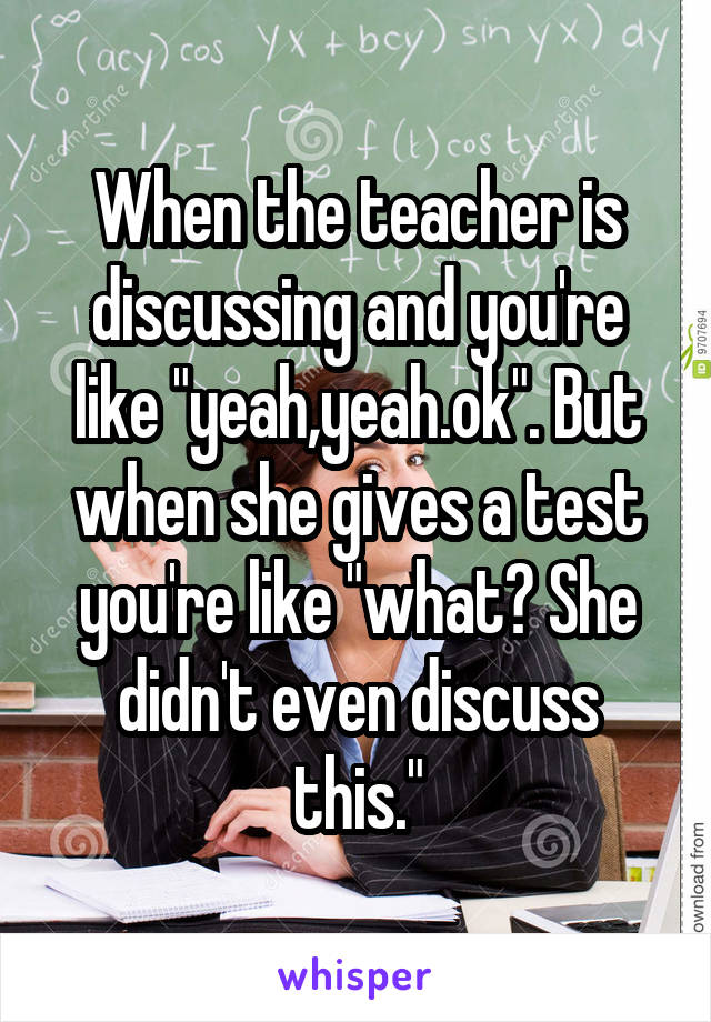 """When the teacher is discussing and you're like """"yeah,yeah.ok"""". But when she gives a test you're like """"what? She didn't even discuss this."""""""
