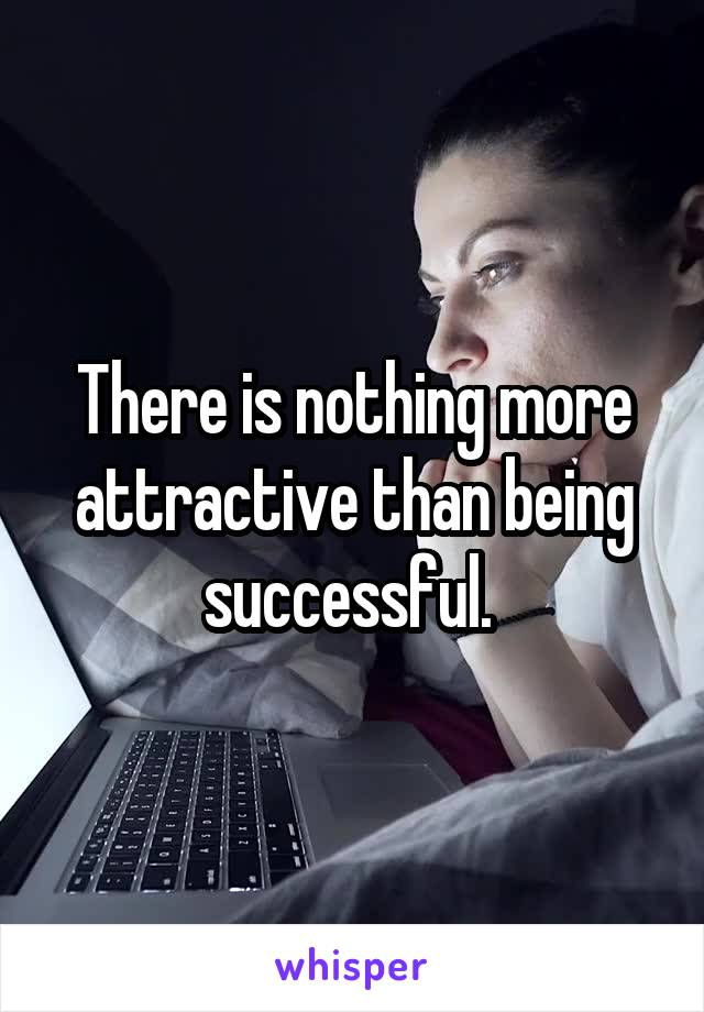 There is nothing more attractive than being successful.