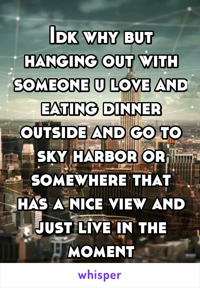 Idk why but hanging out with someone u love and eating dinner outside and go to sky harbor or somewhere that has a nice view and just live in the moment