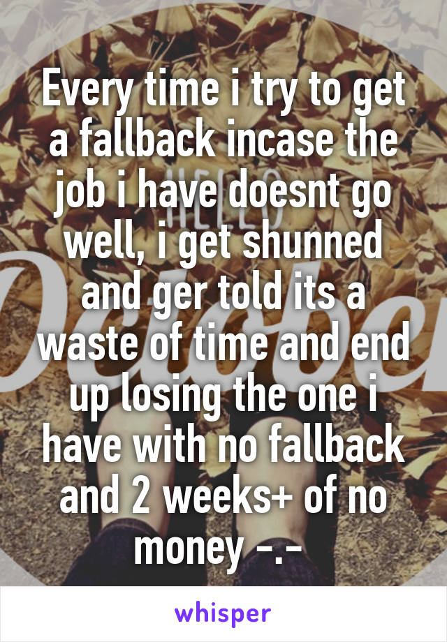 Every time i try to get a fallback incase the job i have doesnt go well, i get shunned and ger told its a waste of time and end up losing the one i have with no fallback and 2 weeks+ of no money -.-
