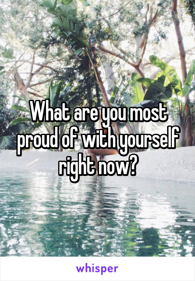 What are you most proud of with yourself right now?