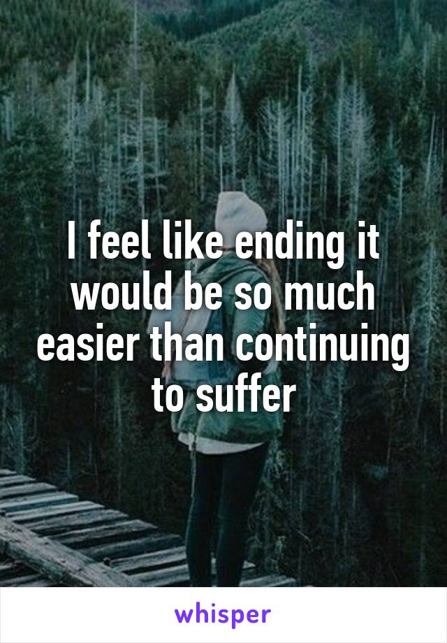 I feel like ending it would be so much easier than continuing to suffer