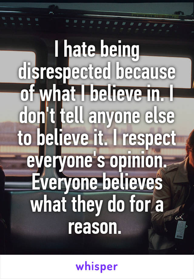 I hate being disrespected because of what I believe in. I don't tell anyone else to believe it. I respect everyone's opinion. Everyone believes what they do for a reason.