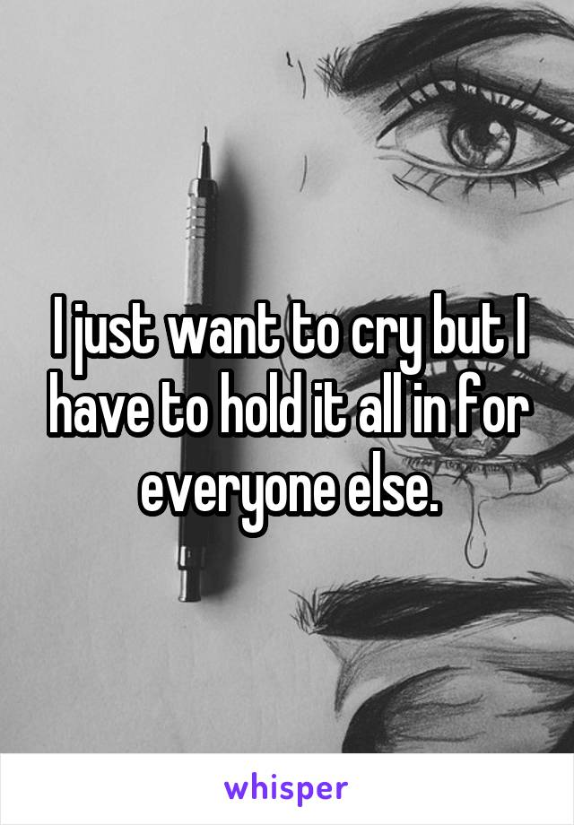 I just want to cry but I have to hold it all in for everyone else.