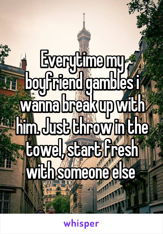 Everytime my boyfriend gambles i wanna break up with him. Just throw in the towel, start fresh with someone else