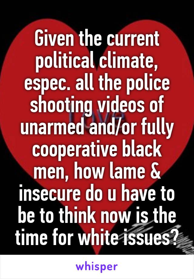 Given the current political climate, espec. all the police shooting videos of unarmed and/or fully cooperative black men, how lame & insecure do u have to be to think now is the time for white issues?