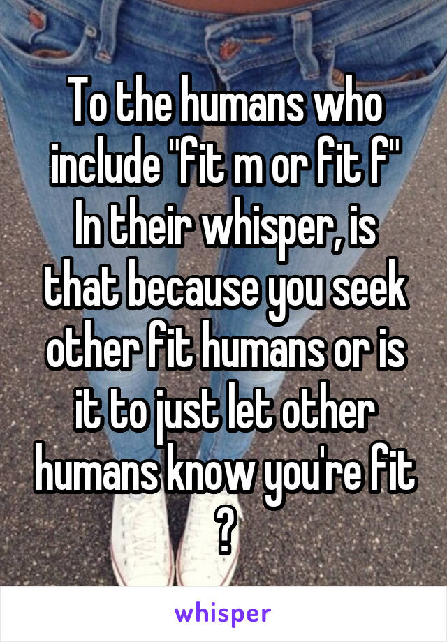 "To the humans who include ""fit m or fit f"" In their whisper, is that because you seek other fit humans or is it to just let other humans know you're fit ?"