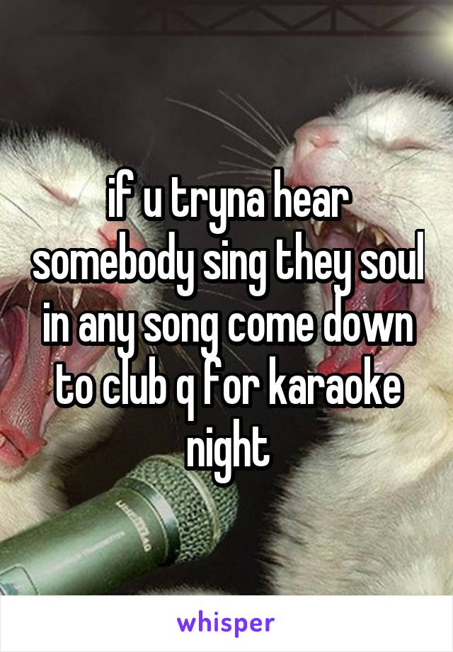 if u tryna hear somebody sing they soul in any song come down to club q for karaoke night