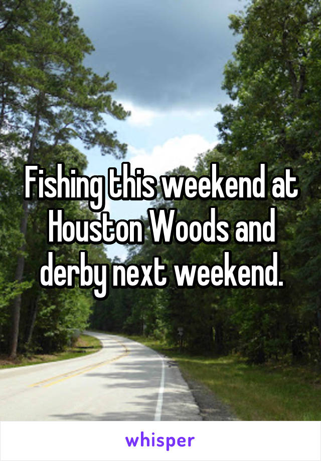 Fishing this weekend at Houston Woods and derby next weekend.