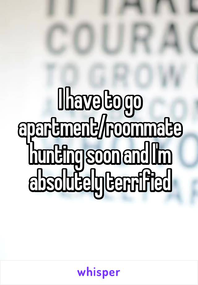 I have to go apartment/roommate hunting soon and I'm absolutely terrified