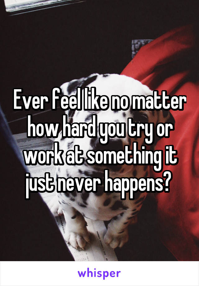 Ever feel like no matter how hard you try or work at something it just never happens?