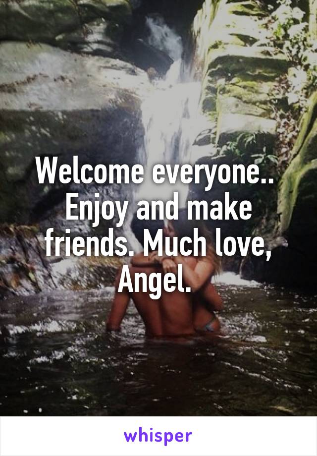 Welcome everyone..  Enjoy and make friends. Much love, Angel.