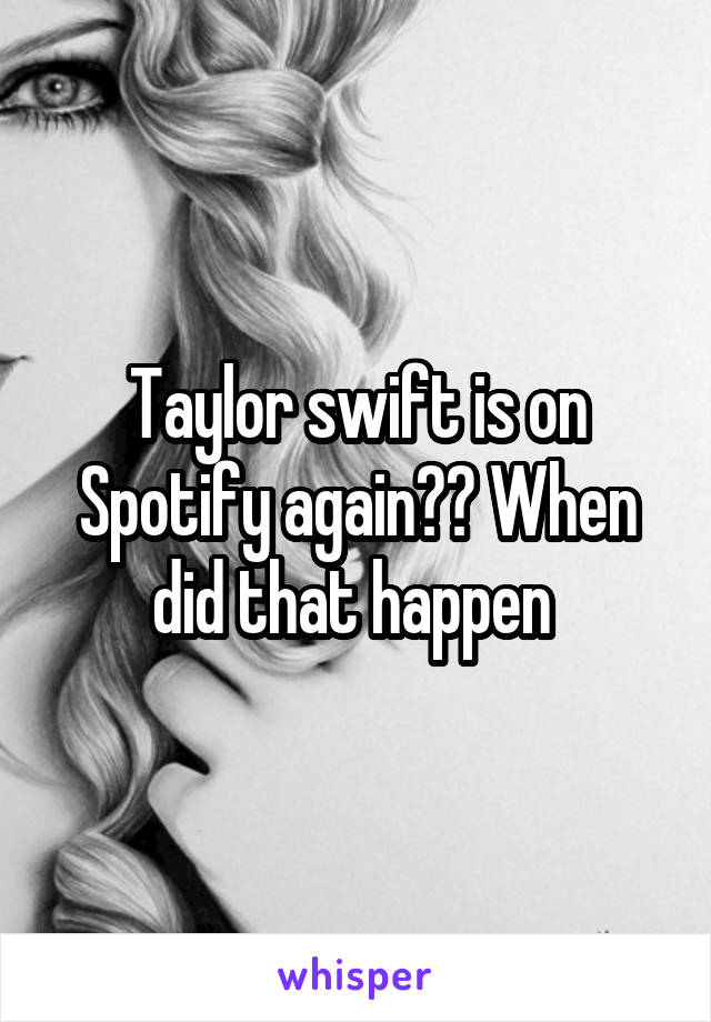 Taylor swift is on Spotify again?? When did that happen