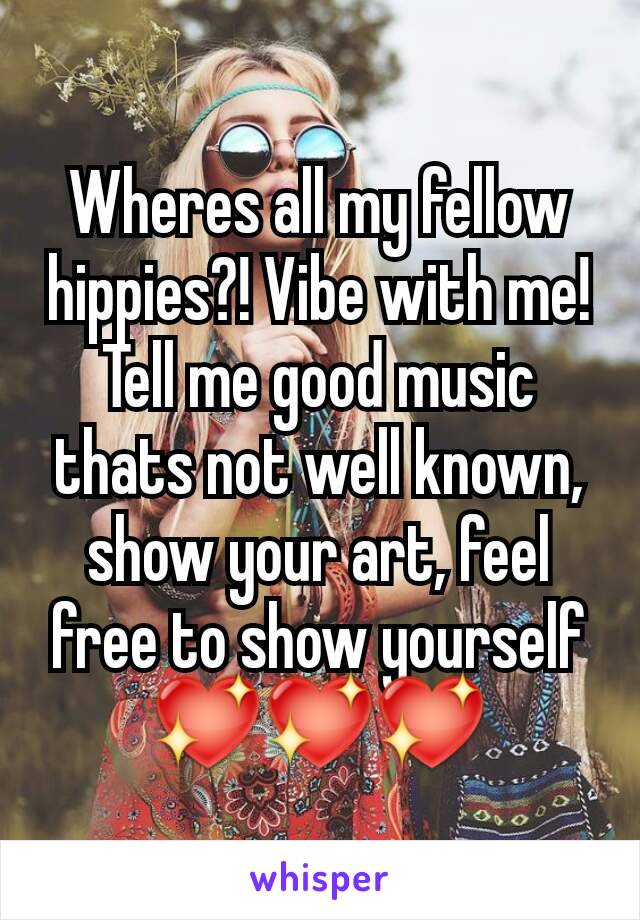 Wheres all my fellow hippies?! Vibe with me! Tell me good music thats not well known, show your art, feel free to show yourself 💖💖💖