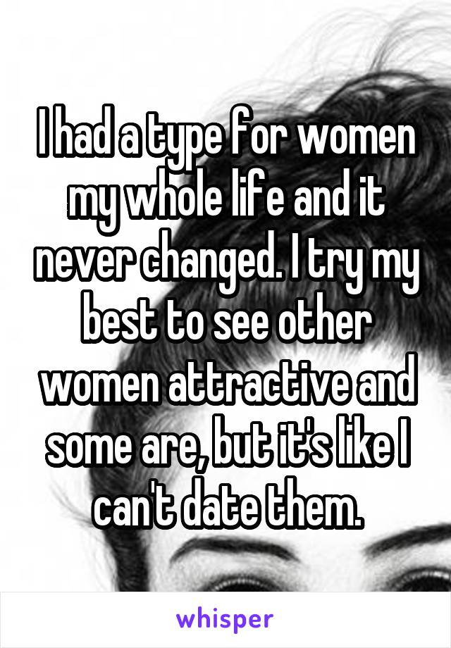 I had a type for women my whole life and it never changed. I try my best to see other women attractive and some are, but it's like I can't date them.