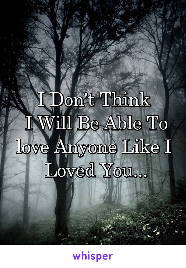 I Don't Think  I Will Be Able To love Anyone Like I  Loved You...