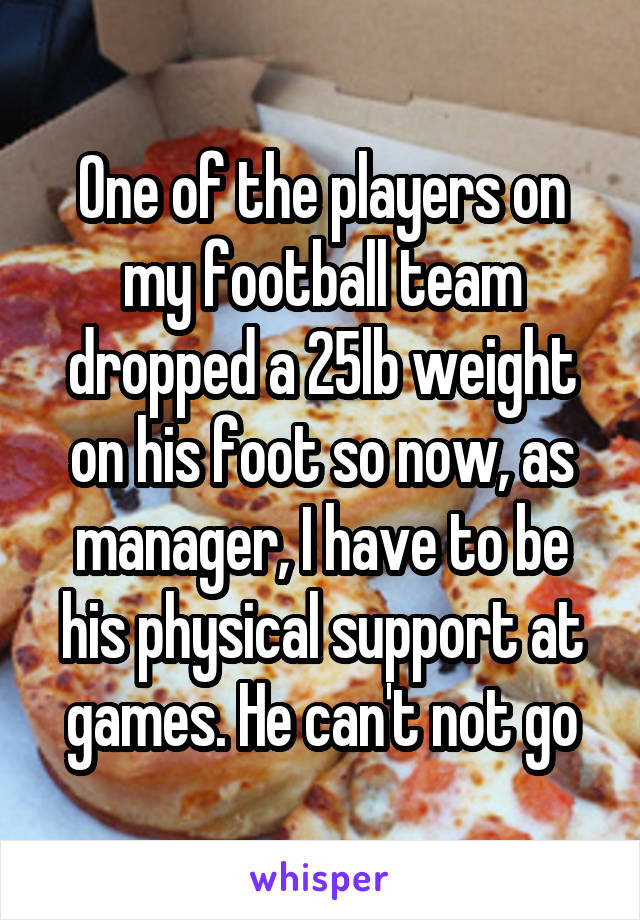 One of the players on my football team dropped a 25lb weight on his foot so now, as manager, I have to be his physical support at games. He can't not go