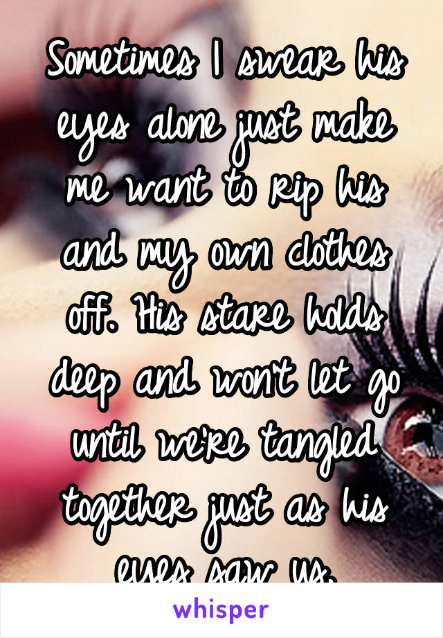 Sometimes I swear his eyes alone just make me want to rip his and my own clothes off. His stare holds deep and won't let go until we're tangled together just as his eyes saw us.