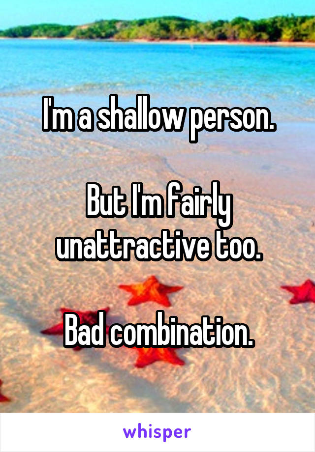 I'm a shallow person.  But I'm fairly unattractive too.  Bad combination.