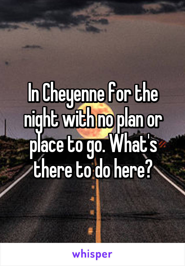 In Cheyenne for the night with no plan or place to go. What's there to do here?