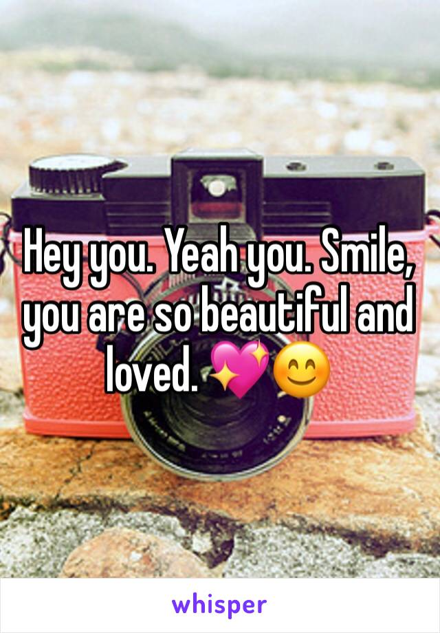 Hey you. Yeah you. Smile, you are so beautiful and loved. 💖😊