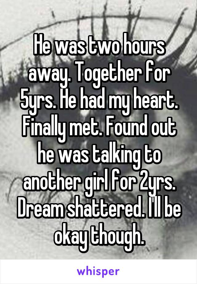 He was two hours away. Together for 5yrs. He had my heart. Finally met. Found out he was talking to another girl for 2yrs. Dream shattered. I'll be okay though.