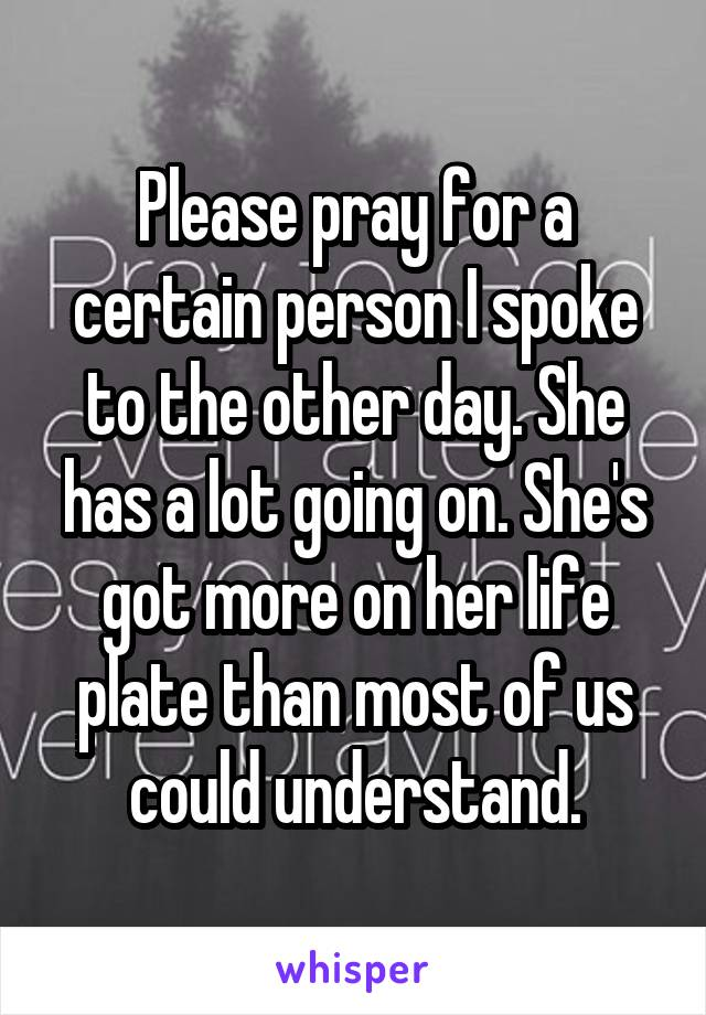 Please pray for a certain person I spoke to the other day. She has a lot going on. She's got more on her life plate than most of us could understand.