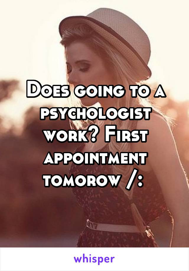 Does going to a psychologist work? First appointment tomorow /: