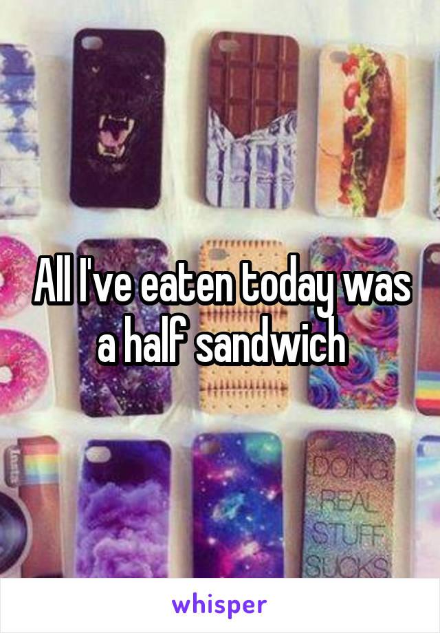 All I've eaten today was a half sandwich