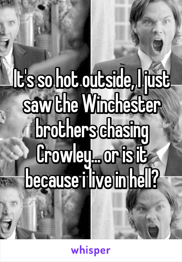 It's so hot outside, I just saw the Winchester brothers chasing Crowley... or is it because i live in hell?