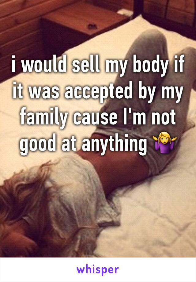 i would sell my body if it was accepted by my family cause I'm not good at anything 🤷♀️