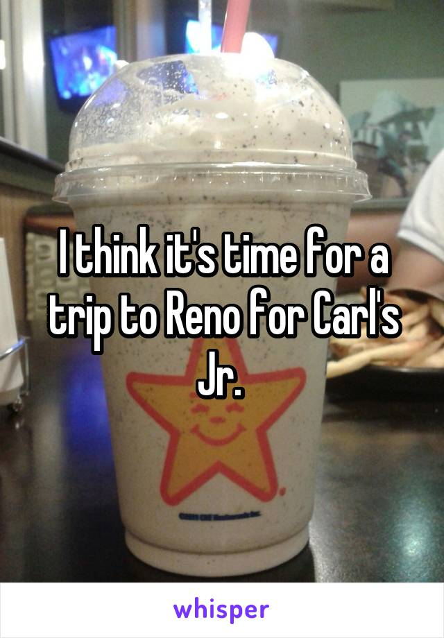 I think it's time for a trip to Reno for Carl's Jr.