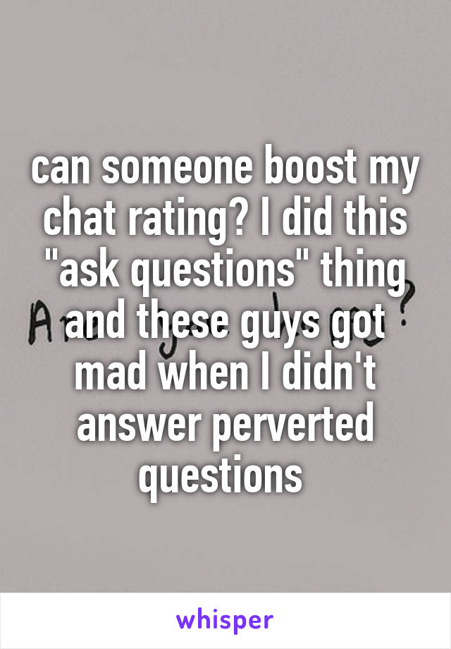 "can someone boost my chat rating? I did this ""ask questions"" thing and these guys got mad when I didn't answer perverted questions"
