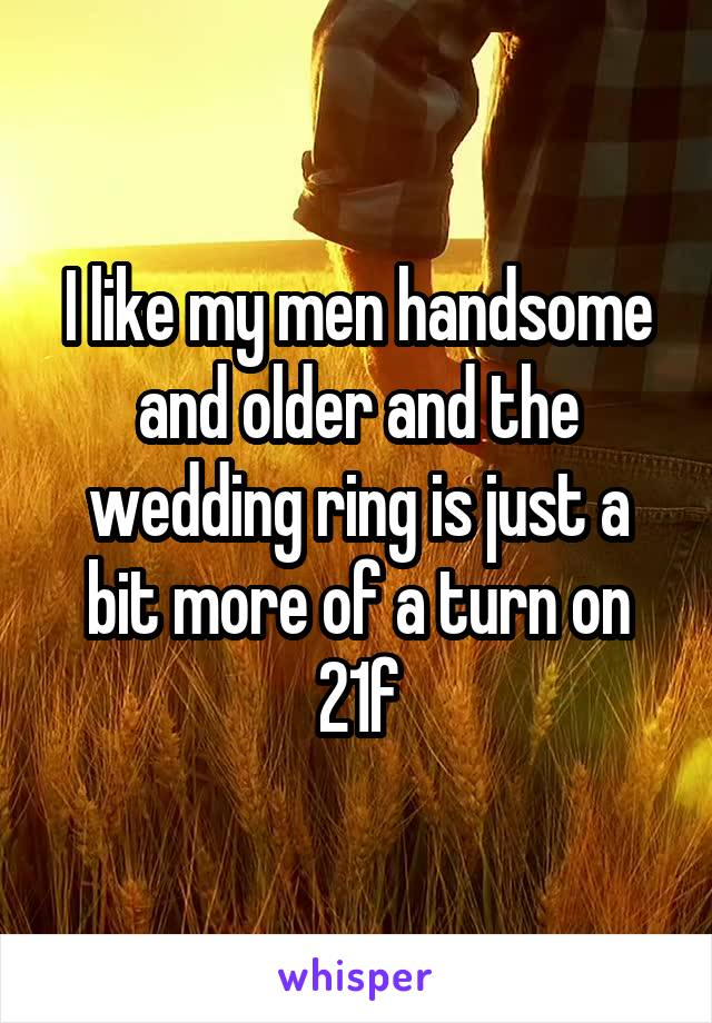 I like my men handsome and older and the wedding ring is just a bit more of a turn on 21f