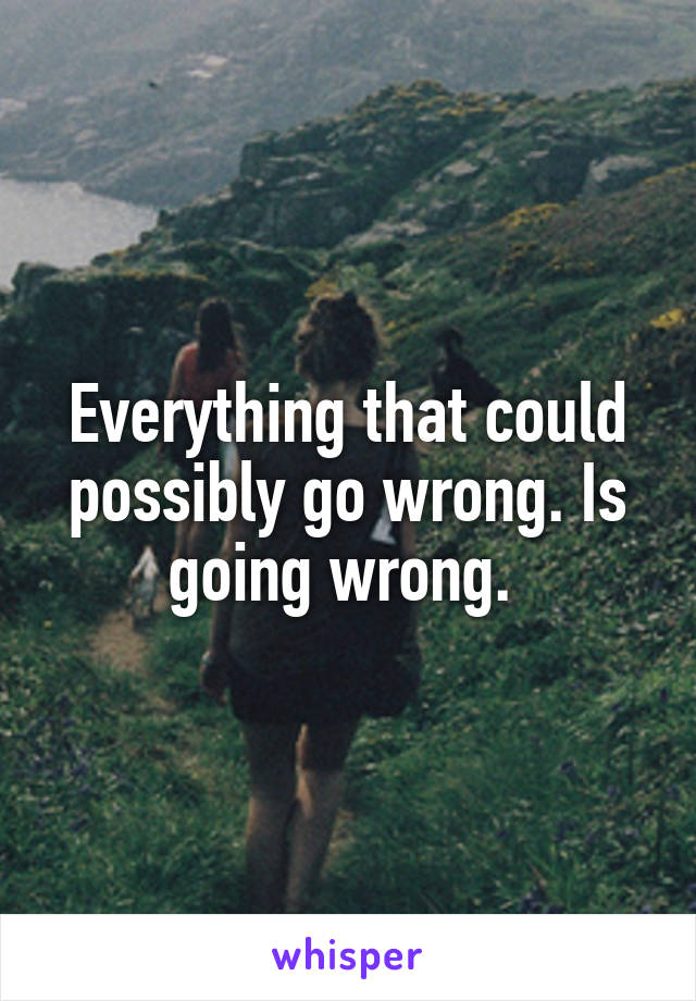 Everything that could possibly go wrong. Is going wrong.