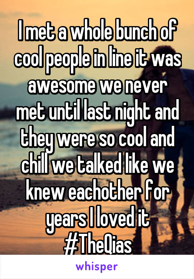I met a whole bunch of cool people in line it was awesome we never met until last night and they were so cool and chill we talked like we knew eachother for years I loved it #TheQias