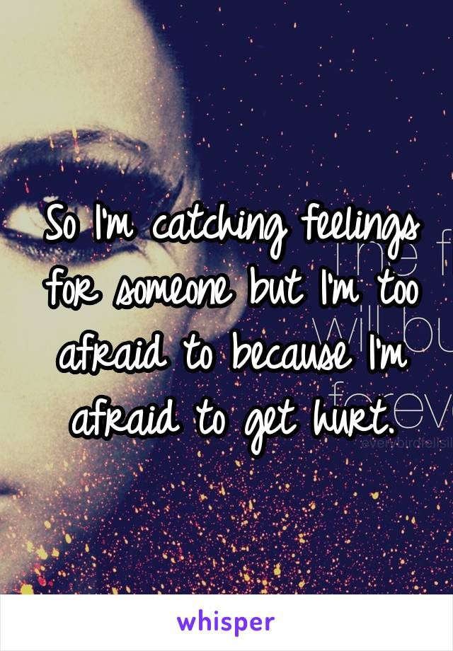 So I'm catching feelings for someone but I'm too afraid to because I'm afraid to get hurt.