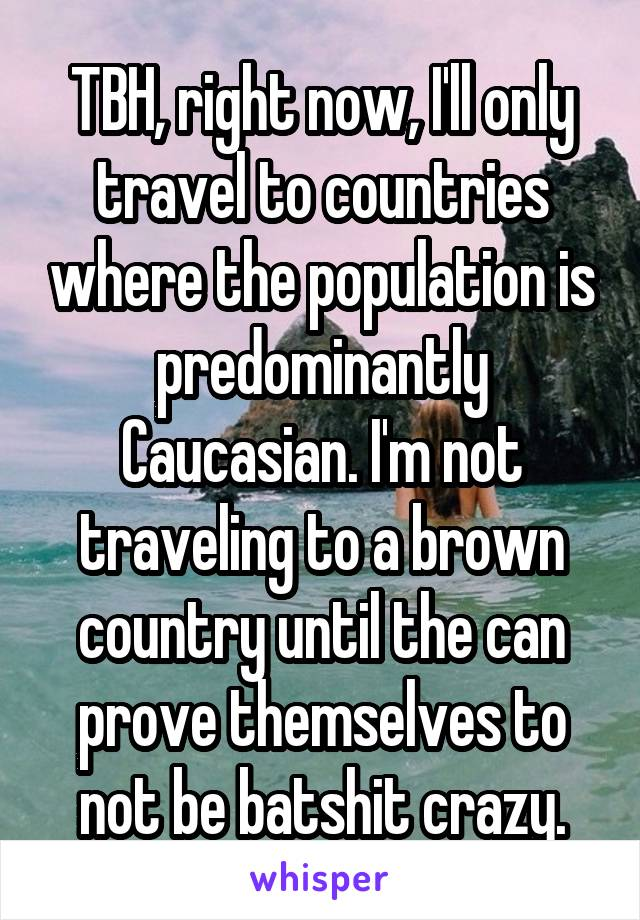 TBH, right now, I'll only travel to countries where the population is predominantly Caucasian. I'm not traveling to a brown country until the can prove themselves to not be batshit crazy.