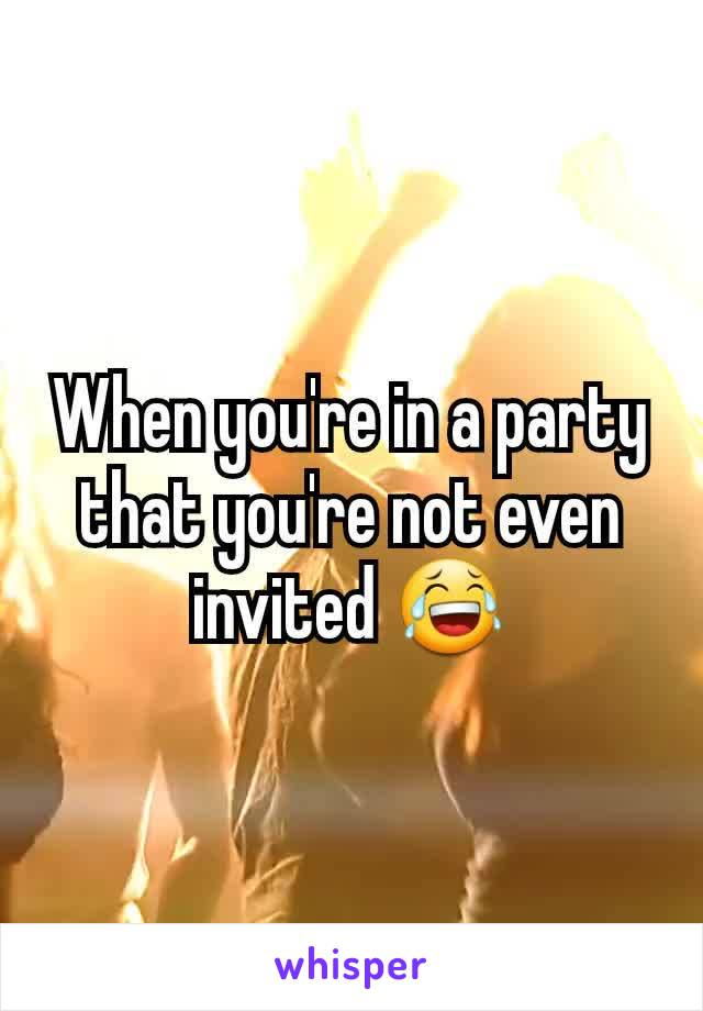 When you're in a party that you're not even invited 😂