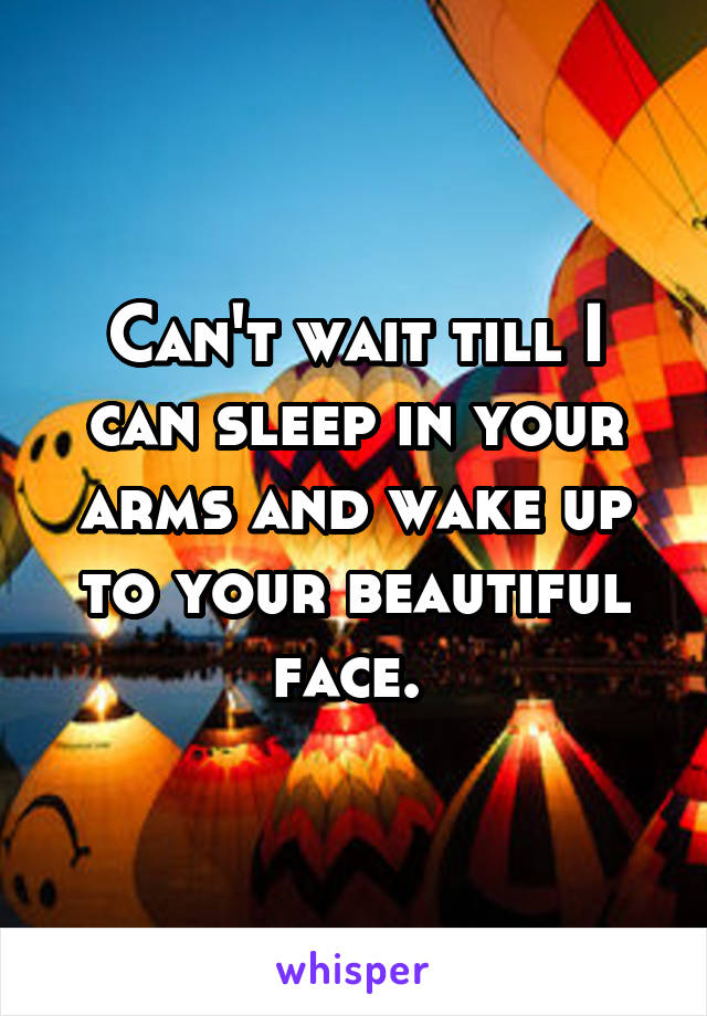 Can't wait till I can sleep in your arms and wake up to your beautiful face.