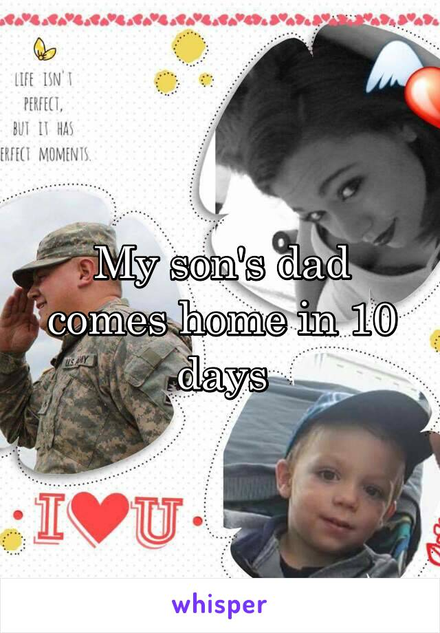 My son's dad comes home in 10 days